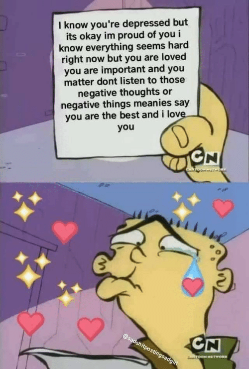 And I Love You: I know you're depressed but  its okay im proud of you i  know everything seems hard  right now but you are loved  you are important and you  matter dont listen to those  negative thoughts or  negative things meanies say  you are the best and i love.  you  D  GN  OW AVT ORIN  @sadshitpostingsadgiri  CN  ToOM HETWORK