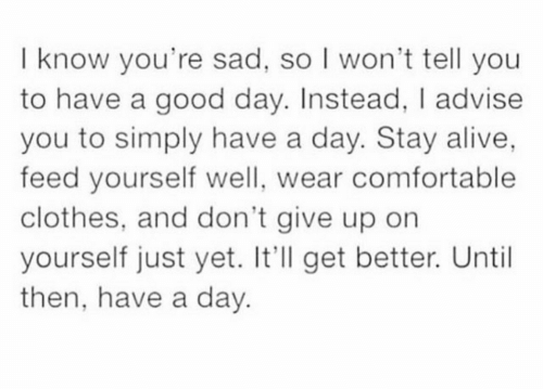 Stay Alive: I know you're sad, so I won't tell you  to have a good day. Instead, I advise  you to simply have a day. Stay alive,  feed yourself well, wear comfortable  clothes, and don't give up orn  yourself just yet. It'll get better. Until  then, have a day.