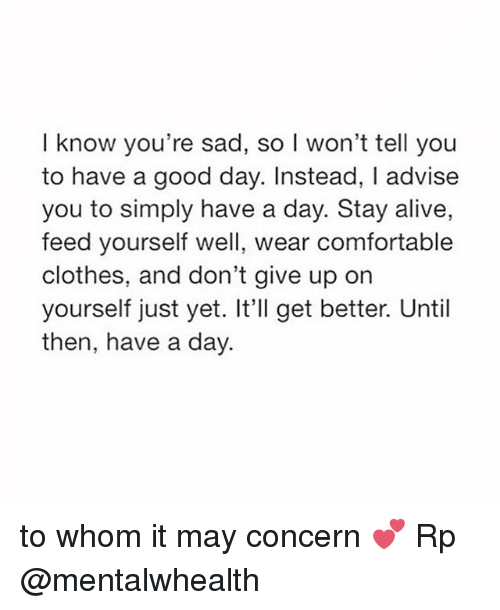 Alive, Clothes, and Comfortable: I know you're sad, so l won't tell you  to have a good day. Instead, I advise  you to simply have a day. Stay alive,  feed yourself well, wear comfortable  clothes, and don't give up on  yourself just yet. It'll get better. Until  then, have a day. to whom it may concern 💕 Rp @mentalwhealth