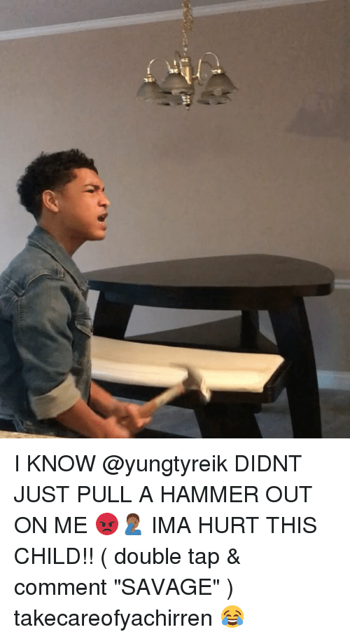 """Memes, Savage, and 🤖: I KNOW @yungtyreik DIDNT JUST PULL A HAMMER OUT ON ME 😡🤦🏾♂️ IMA HURT THIS CHILD!! ( double tap & comment """"SAVAGE"""" ) takecareofyachirren 😂"""