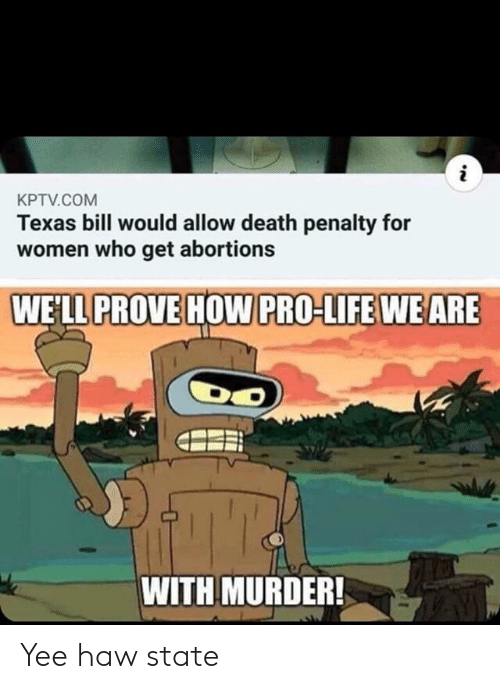 death penalty: i  KPTV.COM  Texas bill would allow death penalty for  women who get abortions  WELL PROVE HOW PRO-LIFE WE ARE  WITH MURDER! Yee haw state