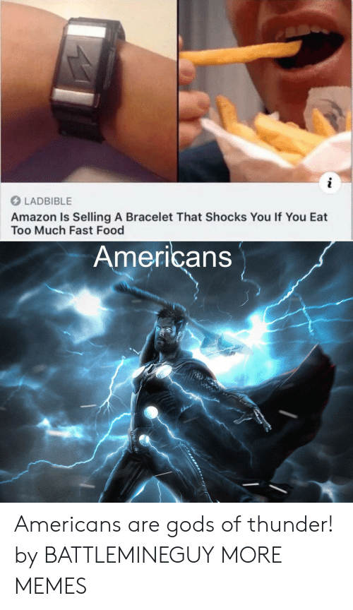 Eat Too Much: i  LADBIBLE  Amazon Is Selling A Bracelet That Shocks You If You Eat  Too Much Fast Food  Americans Americans are gods of thunder! by BATTLEMINEGUY MORE MEMES