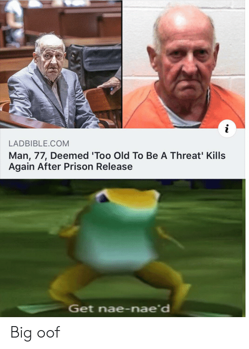 Naed: i  LADBIBLE.COM  Man, 77, Deemed 'Too Old To Be A Threat' Kills  Again After Prison Release  Get nae-nae'd Big oof
