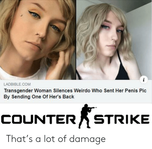 counter strike: i  LADBIBLE.COM  Transgender Woman Silences Weirdo Who Sent Her Penis Pic  By Sending One Of Her's Back  COUNTER  STRIKE That's a lot of damage