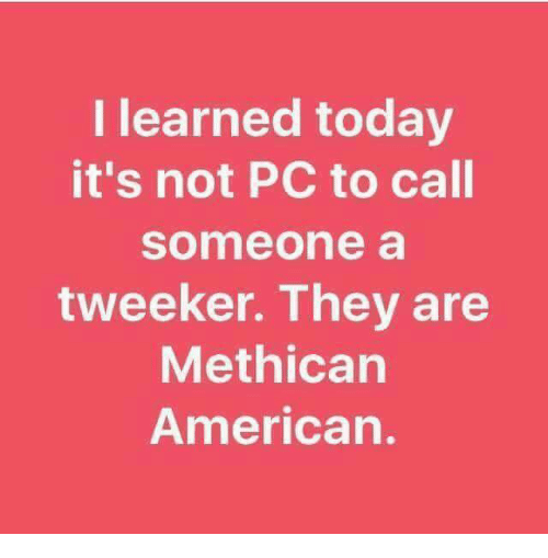 tweekers: I learned today  it's not PC to call  Someone a  tweeker. They are  Meth ican  American.
