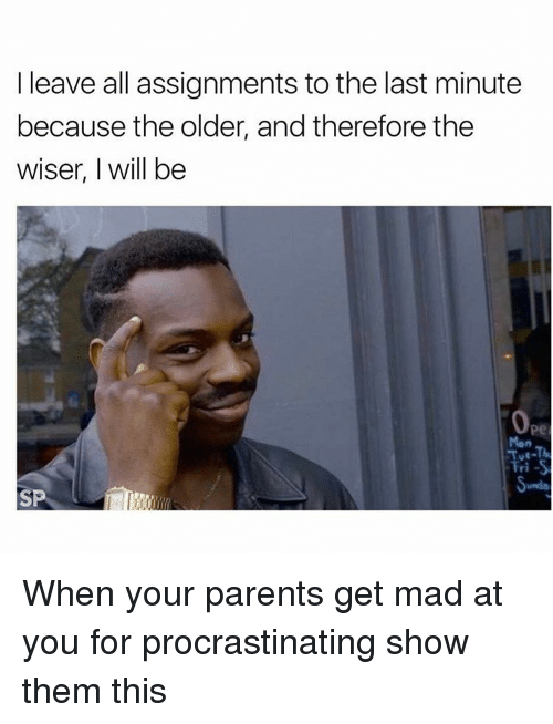 Procrastining: I leave all assignments to the last minute  because the older, and therefore the  wiser, I will be  Tri-S  SP When your parents get mad at you for procrastinating show them this