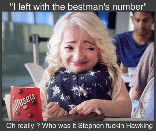 "Memes, Stephen, and Hawks: ""I left with the bestman's number""  Oh really? Who was it Stephen fuckin Hawking"