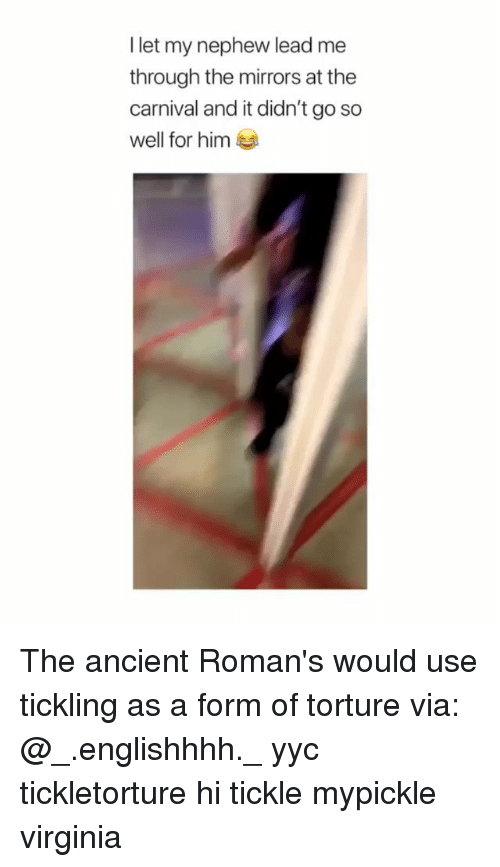 Memes, Virginia, and Ancient: I let my nephew lead me  through the mirrors at the  carnival and it didn't go so  well for him The ancient Roman's would use tickling as a form of torture via: @_.englishhhh._ yyc tickletorture hi tickle mypickle virginia