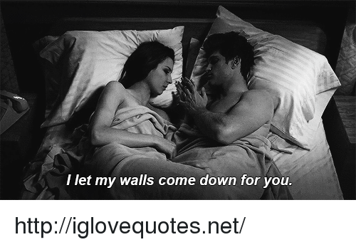 walls: I let my walls come down for you. http://iglovequotes.net/