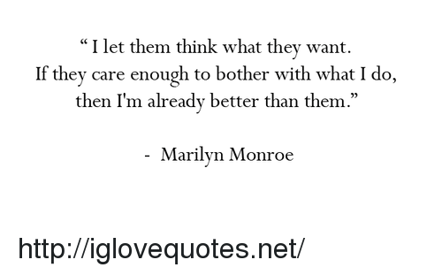 "Marilyn Monroe: ""I let them think what they want.  If they care enough to bother with what I do,  then I'm already better than them  .""  05  Marilyn Monroe http://iglovequotes.net/"
