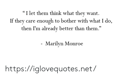 """monroe: """"I let them think what they want.  If they care enough to bother with what I do,  then I'm already better than them  .""""  05  Marilyn Monroe https://iglovequotes.net/"""