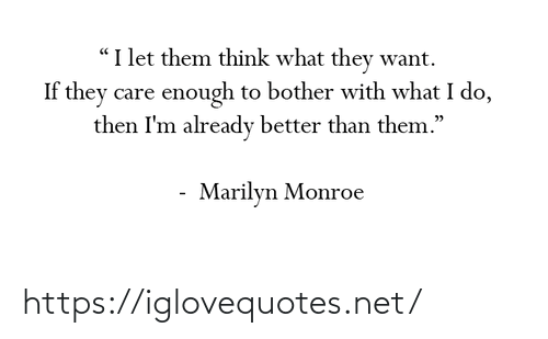 """Marilyn Monroe: """"I let them think what they want.  If they care enough to bother with what I do,  then I'm already better than them.""""  Marilyn Monroe https://iglovequotes.net/"""
