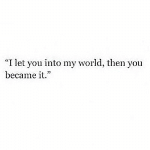 """my world: """"I let you into my world, then you  became it."""""""