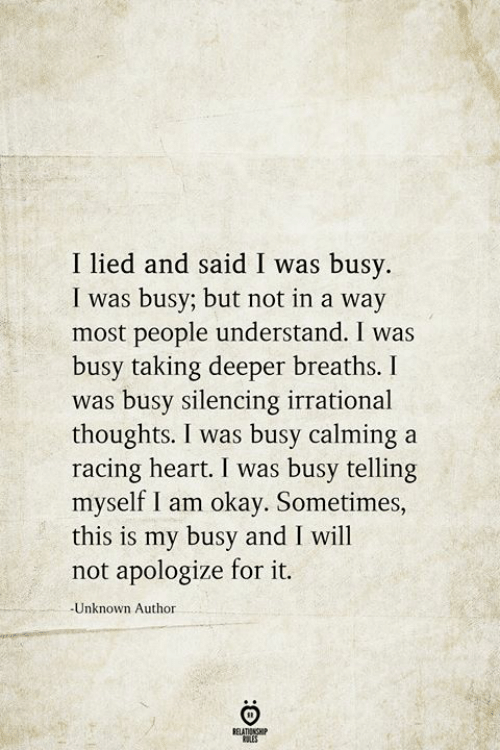 racing: I lied and said I was busy.  I was busy; but not in a way  most people understand. I was  busy taking deeper breaths. I  was busy silencing irrational  thoughts. I was busy calming a  racing heart. I was busy telling  myself I am okay. Sometimes,  this is my busy and I will  not apologize for it.  -Unknown Author  BELATIONSHIP  LES