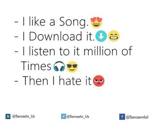 Song, Download, and Listener: I like a Song  Download it  I listen to it million of  Times  Then I hate it  G @sarcastic US  f @Sarcastic Us  @Sarcasmlol