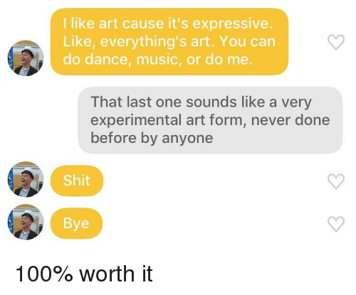 experimental: I like art cause it's expressive.  Like, everything's art. You can  do dance, music, or do me.  That last one sounds like a very  experimental art form, never done  before by anyone  Shit  Bye 100% worth it