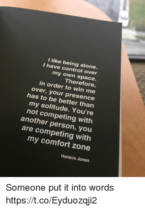Being Alone, Control, and Space: I like being alone  I have control over  my own space.  Therefore,  in order to win me  over, your presence  has to be better than  my solitude. You're  not competing with  another person, you  are competing with  my comfort zone  Horacio Jones Someone put it into words https://t.co/Eyduozqji2