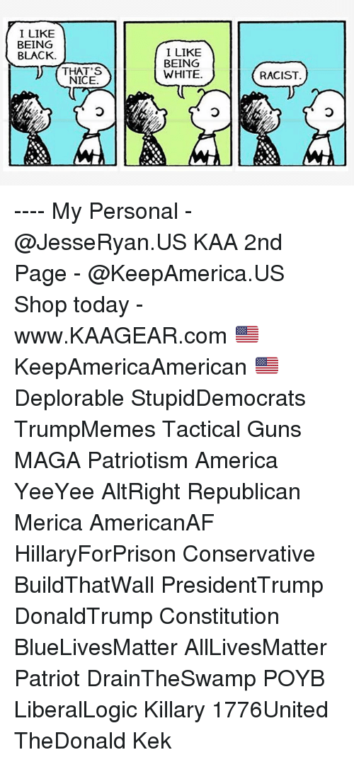 kek: I LIKE  BEING  BLACK.  I LIKE  BEING  WHITE.  THAT'S  NICE  RACIST ---- My Personal - @JesseRyan.US KAA 2nd Page - @KeepAmerica.US Shop today - www.KAAGEAR.com 🇺🇸 KeepAmericaAmerican 🇺🇸 Deplorable StupidDemocrats TrumpMemes Tactical Guns MAGA Patriotism America YeeYee AltRight Republican Merica AmericanAF HillaryForPrison Conservative BuildThatWall PresidentTrump DonaldTrump Constitution BlueLivesMatter AllLivesMatter Patriot DrainTheSwamp POYB LiberalLogic Killary 1776United TheDonald Kek