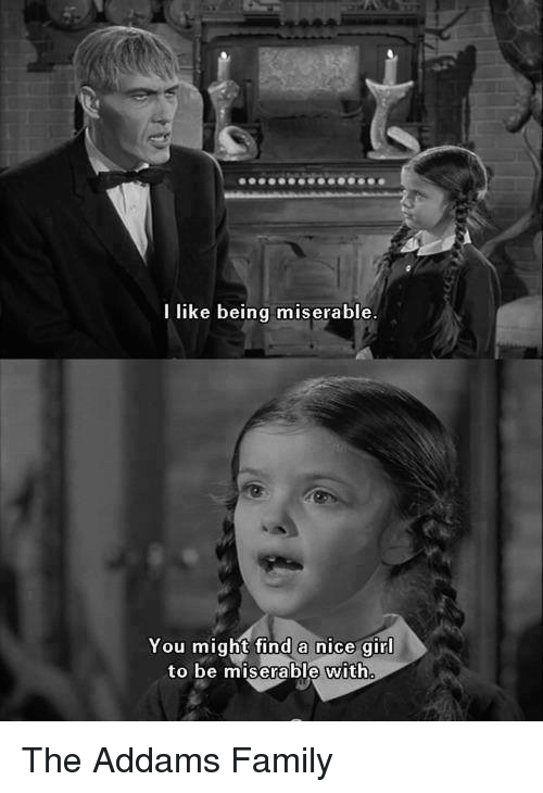 addams family: I like being miserable  You might find a nice girl  to be miserable with The Addams Family