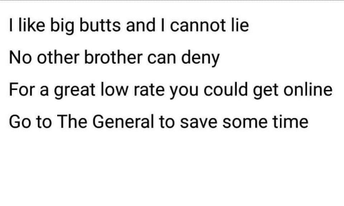 And I Cannot Lie: I like big butts and I cannot lie  No other brother can deny  For a great low rate you could get online  Go to The General to save some time