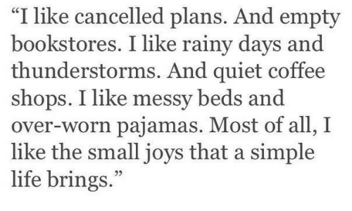"rainy: ""I like cancelled plans. And empty  bookstores. I like rainy days and  thunderstorms. And quiet coffee  shops. I like messy beds and  over-worn pajamas. Most of all, I  like the small joys that a simple  life brings."""