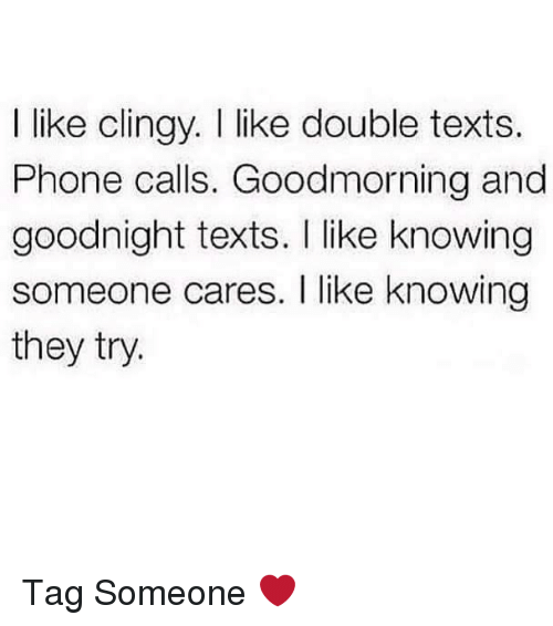 Clingie: I like clingy. like double texts.  Phone calls. Goodmorning and  goodnight texts. I like knowing  someone cares. like knowing  they try. Tag Someone ❤