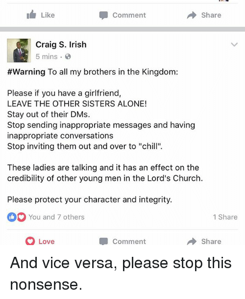 """Being Alone, Chill, and Church: I Like  Comment  A Share  Craig S. Irish  5 mins  #Warning To all my brothers in the Kingdom:  Please if you have a girlfriend,  LEAVE THE OTHER SISTERS ALONE!  Stay out of their DMs.  Stop sending inappropriate messages and having  inappropriate conversations  Stop inviting them out and over to """"chill"""".  These ladies are talking and it has an effect on the  credibility of other young men in the Lord's Church  Please protect your character and integrity.  You and 7 others  1 Share  O Love  Share  Comment And vice versa, please stop this nonsense."""