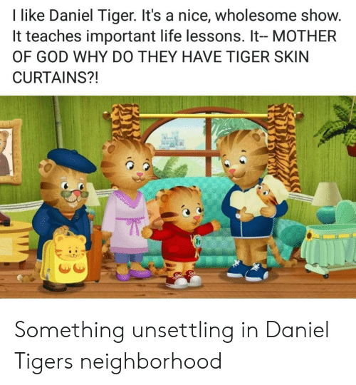 mother of god: I like Daniel Tiger. It's a nice, wholesome show.  It teaches important life lessons. It- MOTHER  OF GOD WHY DO THEY HAVE TIGER SKIN  CURTAINS?! Something unsettling in Daniel Tigers neighborhood