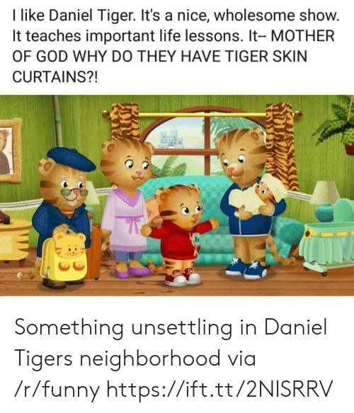 mother of god: I like Daniel Tiger. It's a nice, wholesome show.  It teaches important life lessons. It- MOTHER  OF GOD WHY DO THEY HAVE TIGER SKIN  CURTAINS?! Something unsettling in Daniel Tigers neighborhood via /r/funny https://ift.tt/2NISRRV