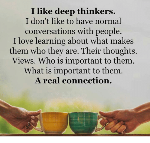 Love, Memes, and Connected: I like deep thinkers. I don't like to have normal conversations with people. I love learning about what makes them who they are. Their thoughts. Views. Who is important to them. What is important to them. A real connection.