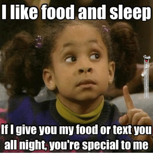 I Like Food: I like food and sleep  If I give you my food or text you  all night, you re special to me