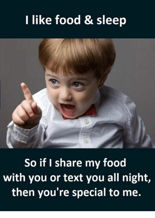 Memes, 🤖, and All Night: I like food & sleep  So if I share my food  with you or text you all night,  then you're special to me.