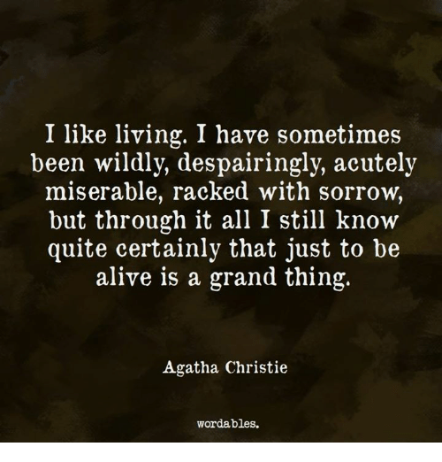 Christie: I like living. I have sometimes  been wildly, despairingly, acutely  miserable, racked with sorrow,  but through it all I still know  quite certainly that just to be  alive is a grand thing.  Agatha Christie  wordables.