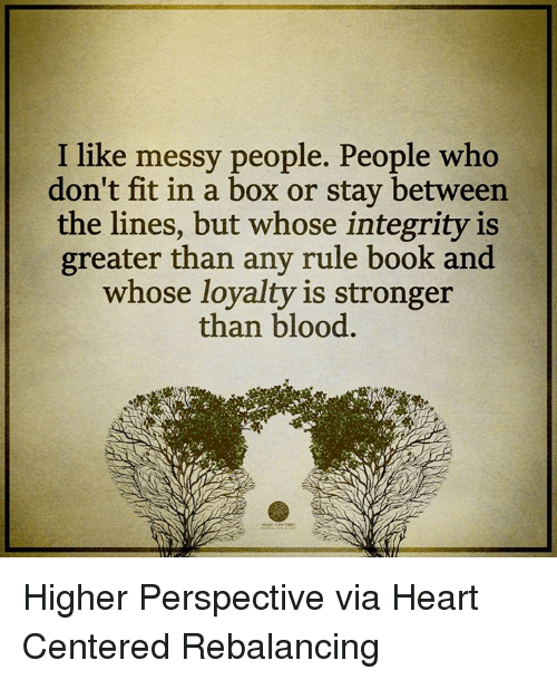 Memes, Integrity, and Messi: I like messy people. People who  don't fit in a box or stay between  the lines, but whose integrity is  greater than any rule book and  whose loyalty is stronger  than blood Higher Perspective via Heart Centered Rebalancing
