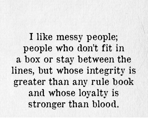 I Like Messy People People Who Don't Fit in a Box or Stay Between .