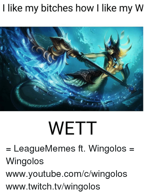 Bitch, Memes, and Twitch: I like my bitches how l like my W  WETT = LeagueMemes ft. Wingolos =  Wingolos www.youtube.com/c/wingolos www.twitch.tv/wingolos