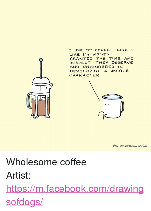 """I Like My Women: I LIKE MY COFFEE LIKE I  LIKE MY WOMEN  GRANTED THE TIME AND  RESPECT THEY DESERVE  AND UNHINDERED IN  DEVE LOPING A UNIQUE  CHARACTER  @DRAWINGSoF DOGS <p>Wholesome coffee</p>  Artist: <a href=""""https://m.facebook.com/drawingsofdogs/"""">https://m.facebook.com/drawingsofdogs/</a>"""