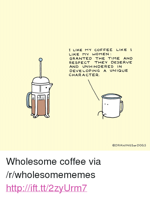 """I Like My Women: I LIKE MY COFFEE LIKE I  LIKE MY WOMEN  GRANTED THE TIME AND  RESPECT THEY DESERVE  AND UNHINDERED IN  DEVE LOPING A UNIQUE  CHARACTER  @DRAWINGSoF DOGS <p>Wholesome coffee via /r/wholesomememes <a href=""""http://ift.tt/2zyUrm7"""">http://ift.tt/2zyUrm7</a></p>"""