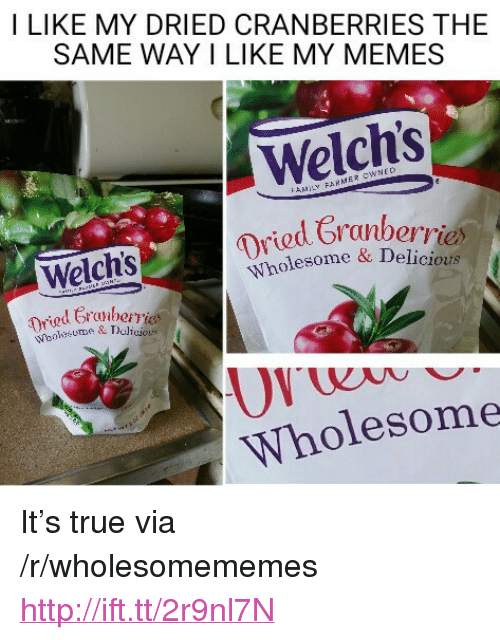 "cranberries: I LIKE MY DRIED CRANBERRIES THE  SAME WAY I LIKE MY MEMES  Welch's  d Cranberriex  rie  Welch's  Wholesome a Deliciouts  ned G  Wholesome <p>It&rsquo;s true via /r/wholesomememes <a href=""http://ift.tt/2r9nl7N"">http://ift.tt/2r9nl7N</a></p>"