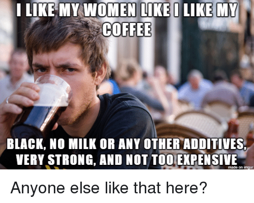 I Like My Women: I LIKE MY WOMEN LI  COFFEE  BLACK, NO MILK OR ANY OTHER ADDITIVES  VERY STRONG, AND NOT TOO EXPENSIME  made on imqu Anyone else like that here?