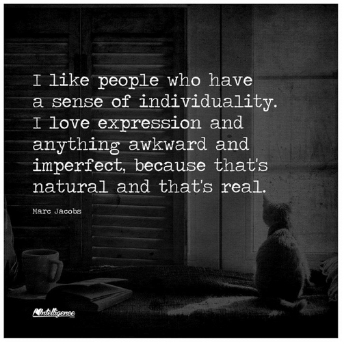 Marc Jacobs: I like people who have  a sense of individuality  I love expression and  anything awkward and  imperfect, because that's  natural and that's real.  Marc Jacobs