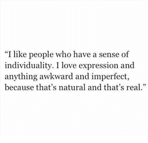 """imperfect: """"I like people who have a sense of  individuality. I love expression and  anything awkward and imperfect,  because that's natural and that's rea."""
