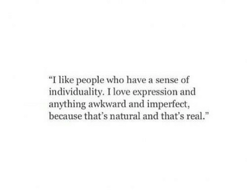 """imperfect: """"I like people who have a sense of  individuality. I love expression and  anything awkward and imperfect  because that's natural and that's real.""""  12"""