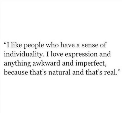 """imperfect: """"I like people who have a sense of  individuality. I love expression and  anything awkward and imperfect,  because that's natural and that's rea."""""""