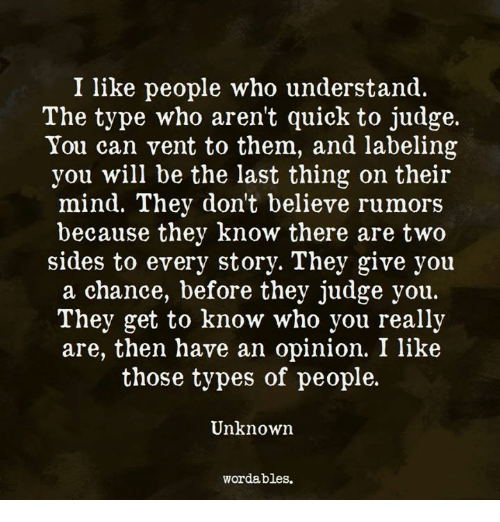 Rumors: I like people who understand.  The type who aren't quick to judge.  You can vent to them, and labeling  you will be the last thing on their  mind. They don't believe rumors  because they know there are two  sides to every story. They give you  a chance, before they judge you.  They get to know who you really  are, then have an opinion. I like  those types of people.  Unknowrn  wordables.