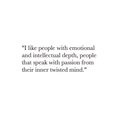 "intellectual: ""I like people with emotional  and intellectual depth, people  that speak with passion from  their inner twisted mind."""
