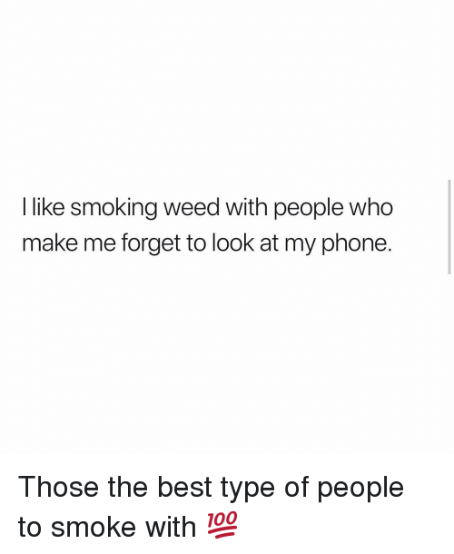 Type Of People: I like smoking weed with people who  make me forget to look at my phone. Those the best type of people to smoke with 💯