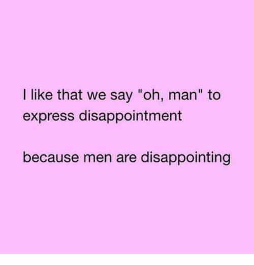 "Relationships, Express, and Man: I like that we say ""oh, man"" to  express disappointment  because men are disappointing"