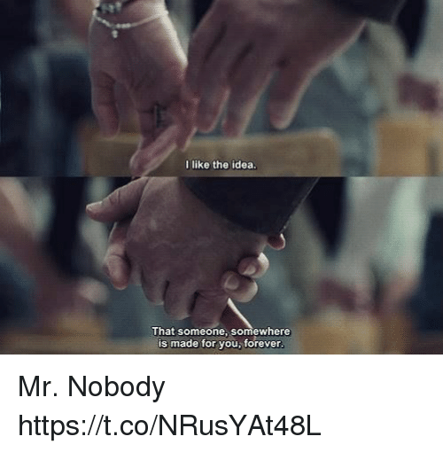 Memes, Forever, and 🤖: I like the idea  That someone, somewhere  is made for you, forever Mr. Nobody https://t.co/NRusYAt48L