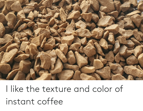 texture: I like the texture and color of instant coffee